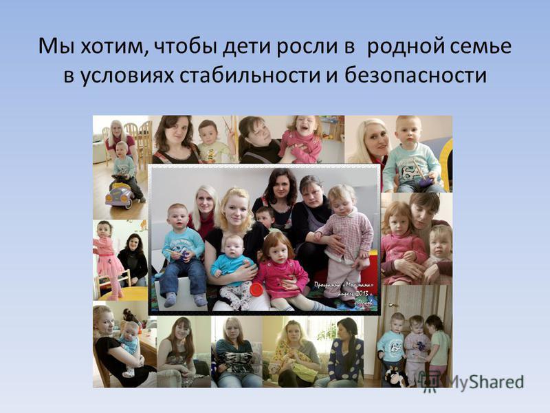 Мы хотим, чтобы дети росли в родной семье в условиях стабильности и безопасности