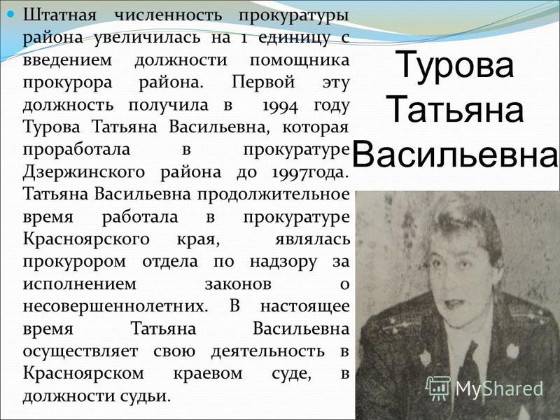 Штатная численность прокуратуры района увеличилась на 1 единицу с введением должности помощника прокурора района. Первой эту должность получила в 1994 году Турова Татьяна Васильевна, которая проработала в прокуратуре Дзержинского района до 1997 года.
