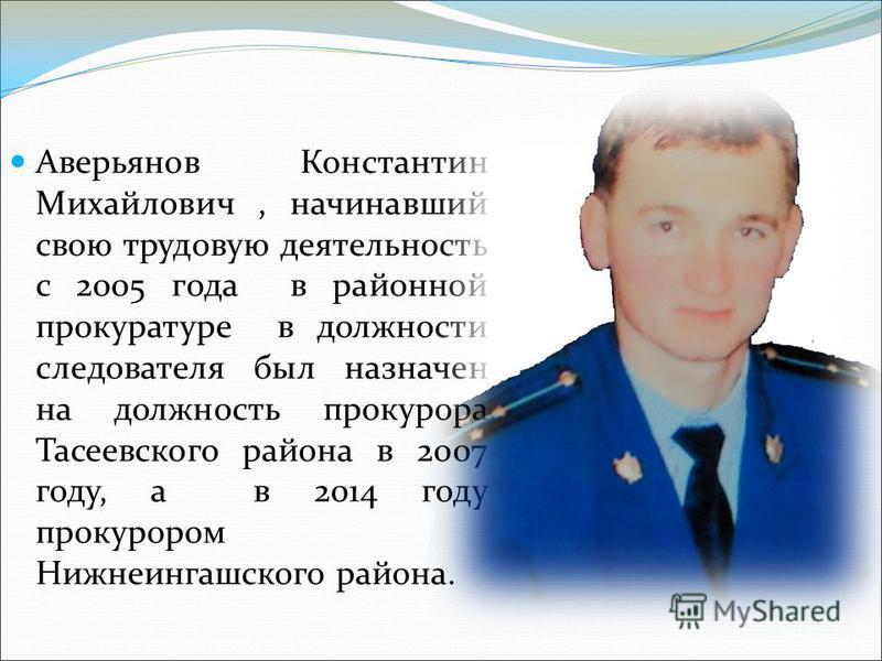Аверьянов Константин Михайлович, начинавший свою трудовую деятельность с 2005 года в районной прокуратуре в должности следователя был назначен на должность прокурора Тасеевского района в 2007 году, а в 2014 году прокурором Нижнеингашского района.