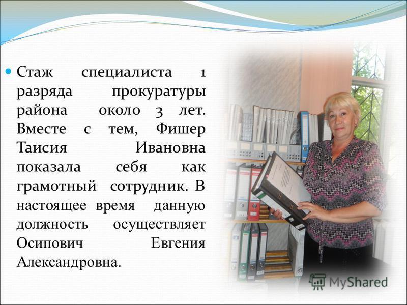 Стаж специалиста 1 разряда прокуратуры района около 3 лет. Вместе с тем, Фишер Таисия Ивановна показала себя как грамотный сотрудник. В настоящее время данную должность осуществляет Осипович Евгения Александровна.