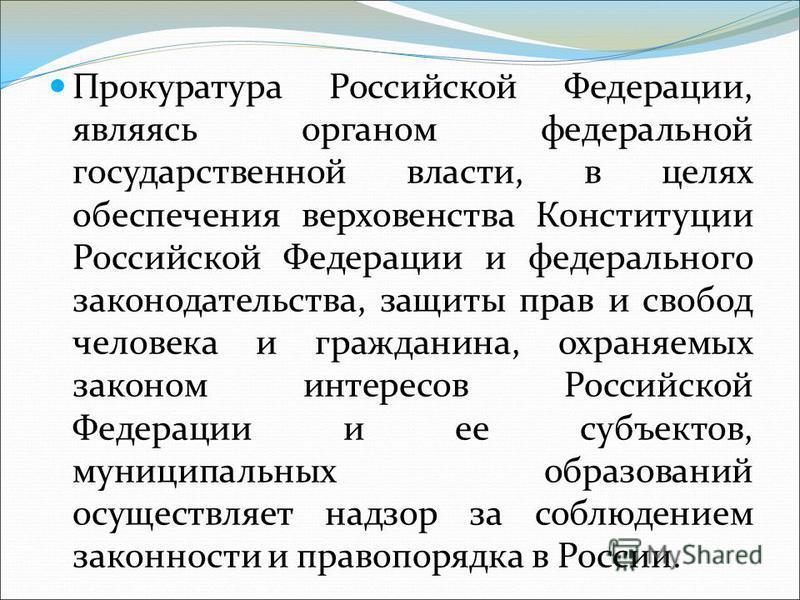 Прокуратура Российской Федерации, являясь органом федеральной государственной власти, в целях обеспечения верховенства Конституции Российской Федерации и федерального законодательства, защиты прав и свобод человека и гражданина, охраняемых законом ин