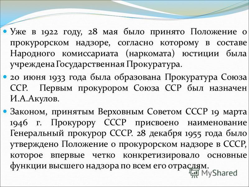 Уже в 1922 году, 28 мая было принято Положение о прокурорском надзоре, согласно которому в составе Народного комиссариата (наркомата) юстиции была учреждена Государственная Прокуратура. 20 июня 1933 года была образована Прокуратура Союза ССР. Первым