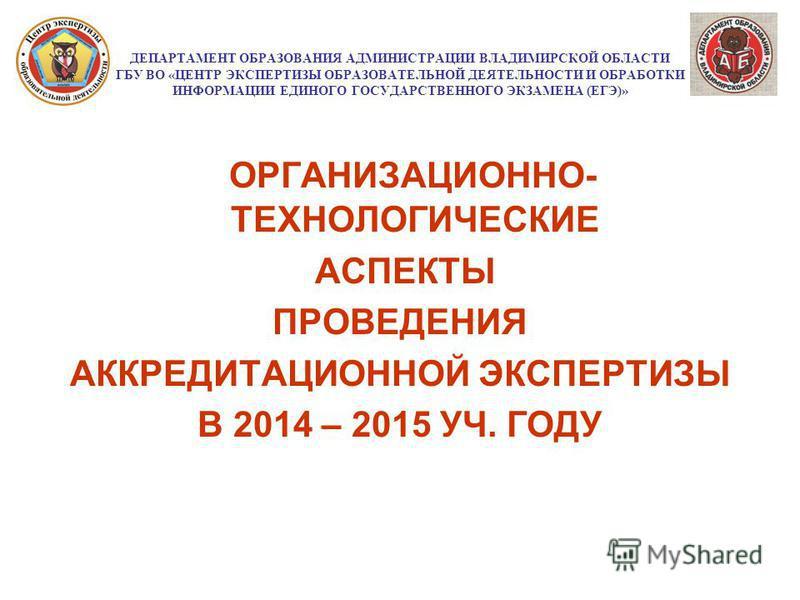 ДЕПАРТАМЕНТ ОБРАЗОВАНИЯ АДМИНИСТРАЦИИ ВЛАДИМИРСКОЙ ОБЛАСТИ ГБУ ВО «ЦЕНТР ЭКСПЕРТИЗЫ ОБРАЗОВАТЕЛЬНОЙ ДЕЯТЕЛЬНОСТИ И ОБРАБОТКИ ИНФОРМАЦИИ ЕДИНОГО ГОСУДАРСТВЕННОГО ЭКЗАМЕНА (ЕГЭ)» ОРГАНИЗАЦИОННО- ТЕХНОЛОГИЧЕСКИЕ АСПЕКТЫ ПРОВЕДЕНИЯ АККРЕДИТАЦИОННОЙ ЭКСПЕ