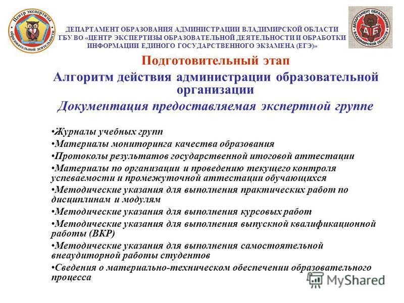 ДЕПАРТАМЕНТ ОБРАЗОВАНИЯ АДМИНИСТРАЦИИ ВЛАДИМИРСКОЙ ОБЛАСТИ ГБУ ВО «ЦЕНТР ЭКСПЕРТИЗЫ ОБРАЗОВАТЕЛЬНОЙ ДЕЯТЕЛЬНОСТИ И ОБРАБОТКИ ИНФОРМАЦИИ ЕДИНОГО ГОСУДАРСТВЕННОГО ЭКЗАМЕНА (ЕГЭ)» Подготовительный этап Алгоритм действия администрации образовательной орг
