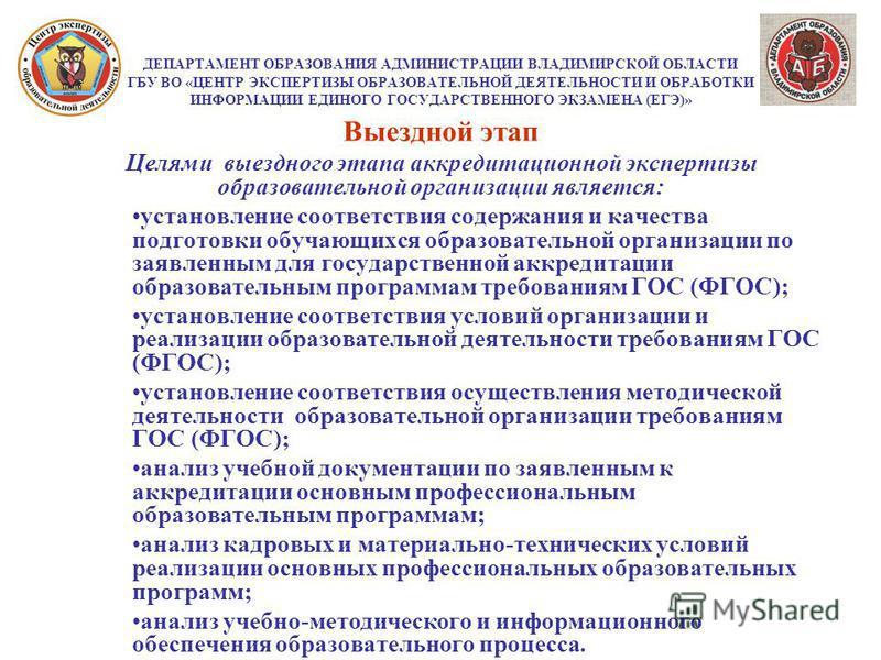 ДЕПАРТАМЕНТ ОБРАЗОВАНИЯ АДМИНИСТРАЦИИ ВЛАДИМИРСКОЙ ОБЛАСТИ ГБУ ВО «ЦЕНТР ЭКСПЕРТИЗЫ ОБРАЗОВАТЕЛЬНОЙ ДЕЯТЕЛЬНОСТИ И ОБРАБОТКИ ИНФОРМАЦИИ ЕДИНОГО ГОСУДАРСТВЕННОГО ЭКЗАМЕНА (ЕГЭ)» Выездной этап Целями выездного этапа аккредитационной экспертизы образова