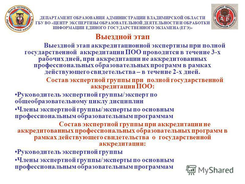ДЕПАРТАМЕНТ ОБРАЗОВАНИЯ АДМИНИСТРАЦИИ ВЛАДИМИРСКОЙ ОБЛАСТИ ГБУ ВО «ЦЕНТР ЭКСПЕРТИЗЫ ОБРАЗОВАТЕЛЬНОЙ ДЕЯТЕЛЬНОСТИ И ОБРАБОТКИ ИНФОРМАЦИИ ЕДИНОГО ГОСУДАРСТВЕННОГО ЭКЗАМЕНА (ЕГЭ)» Выездной этап Выездной этап аккредитационной экспертизы при полной госуда