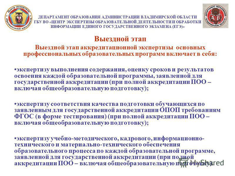 ДЕПАРТАМЕНТ ОБРАЗОВАНИЯ АДМИНИСТРАЦИИ ВЛАДИМИРСКОЙ ОБЛАСТИ ГБУ ВО «ЦЕНТР ЭКСПЕРТИЗЫ ОБРАЗОВАТЕЛЬНОЙ ДЕЯТЕЛЬНОСТИ И ОБРАБОТКИ ИНФОРМАЦИИ ЕДИНОГО ГОСУДАРСТВЕННОГО ЭКЗАМЕНА (ЕГЭ)» Выездной этап Выездной этап аккредитационной экспертизы основных професси