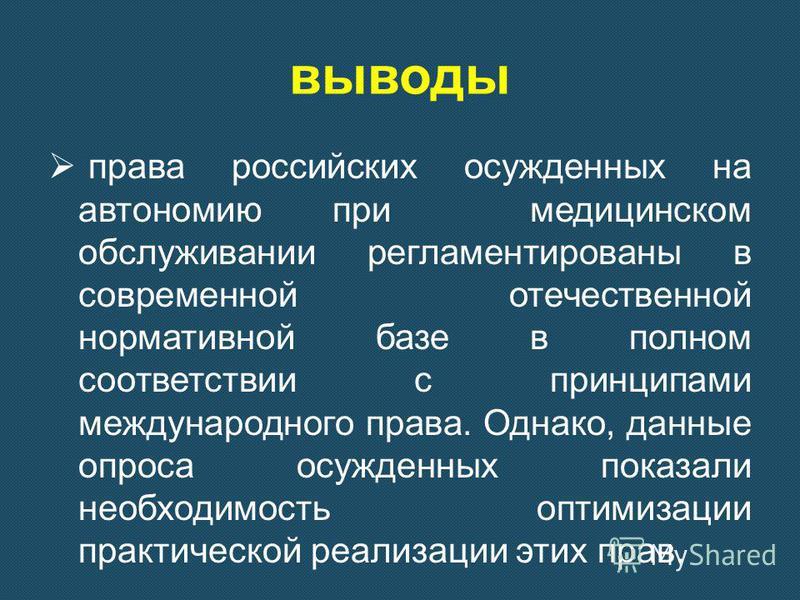 выводы права российских осужденных на автономию при медицинском обслуживании регламентированы в современной отечественной нормативной базе в полном соответствии с принципами международного права. Однако, данные опроса осужденных показали необходимост