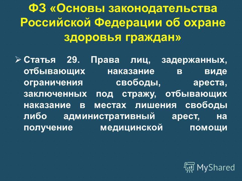 ФЗ «Основы законодательства Российской Федерации об охране здоровья граждан» Статья 29. Права лиц, задержанных, отбывающих наказание в виде ограничения свободы, ареста, заключенных под стражу, отбывающих наказание в местах лишения свободы либо админи
