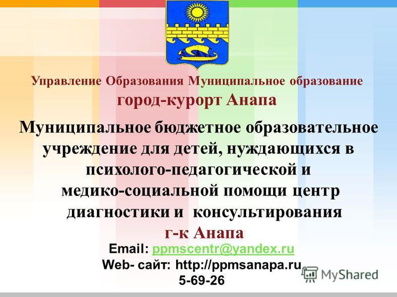 Муниципальное бюджетное образовательное учреждение для детей, нуждающихся в психолого-педагогической и медико-социальной помощи центр диагностики и консультирования г-к Анапа Email: ppmscentr@yandex.ruppmscentr@yandex.ru Web- сайт: http://ppmsanapa.r