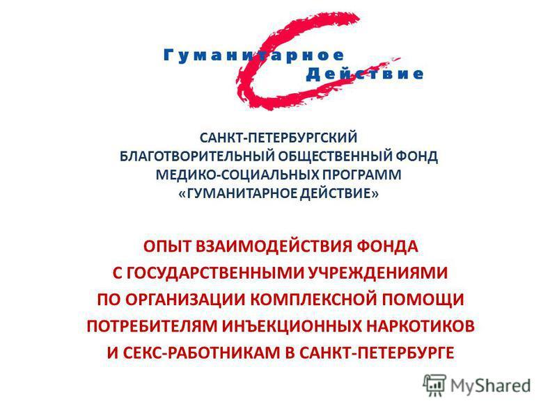 САНКТ-ПЕТЕРБУРГСКИЙ БЛАГОТВОРИТЕЛЬНЫЙ ОБЩЕСТВЕННЫЙ ФОНД МЕДИКО-СОЦИАЛЬНЫХ ПРОГРАММ «ГУМАНИТАРНОЕ ДЕЙСТВИЕ» ОПЫТ ВЗАИМОДЕЙСТВИЯ ФОНДА С ГОСУДАРСТВЕННЫМИ УЧРЕЖДЕНИЯМИ ПО ОРГАНИЗАЦИИ КОМПЛЕКСНОЙ ПОМОЩИ ПОТРЕБИТЕЛЯМ ИНЪЕКЦИОННЫХ НАРКОТИКОВ И СЕКС-РАБОТНИ