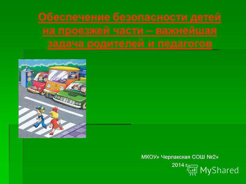 Обеспечение безопасности детей на проезжей части – важнейшая задача родителей и педагогов МКОУ» Черлакская СОШ 2» 2014 г.