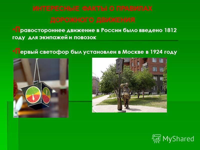П равостороннее движение в России было введено 1812 году для экипажей и повозок ИНТЕРЕСНЫЕ ФАКТЫ О ПРАВИЛАХ ДОРОЖНОГО ДВИЖЕНИЯ П ервый светофор был установлен в Москве в 1924 году