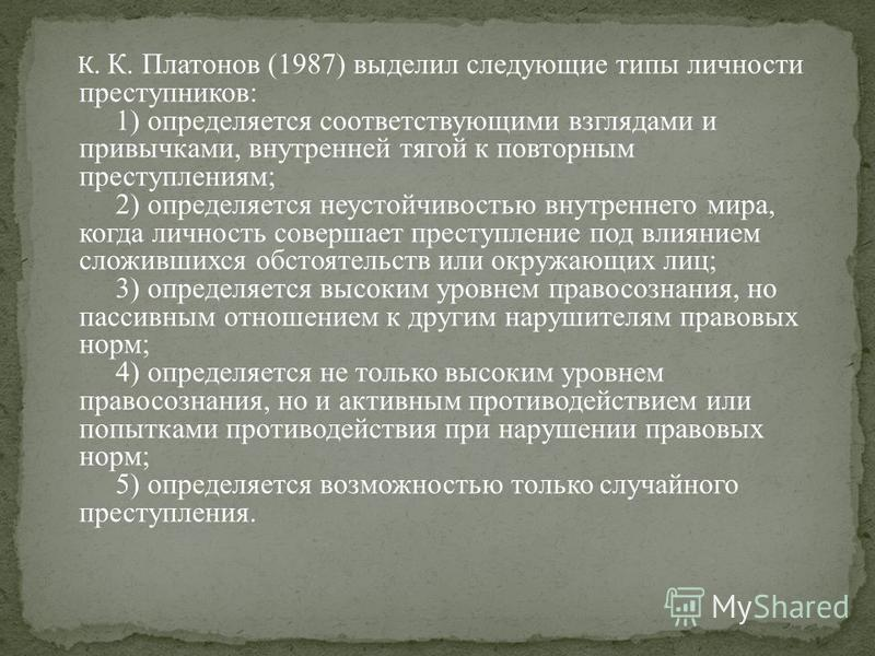 К. К. Платонов (1987) выделил следующие типы личности преступников: 1) определяется соответствующими взглядами и привычками, внутренней тягой к повторным преступлениям; 2) определяется неустойчивостью внутреннего мира, когда личность совершает престу