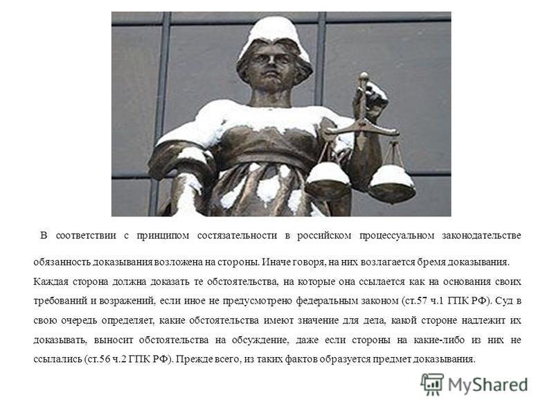 В соответствии с принципом состязательности в российском процессуальном законодательстве обязанность доказывания возложена на стороны. Иначе говоря, на них возлагается бремя доказывания. Каждая сторона должна доказать те обстоятельства, на которые он