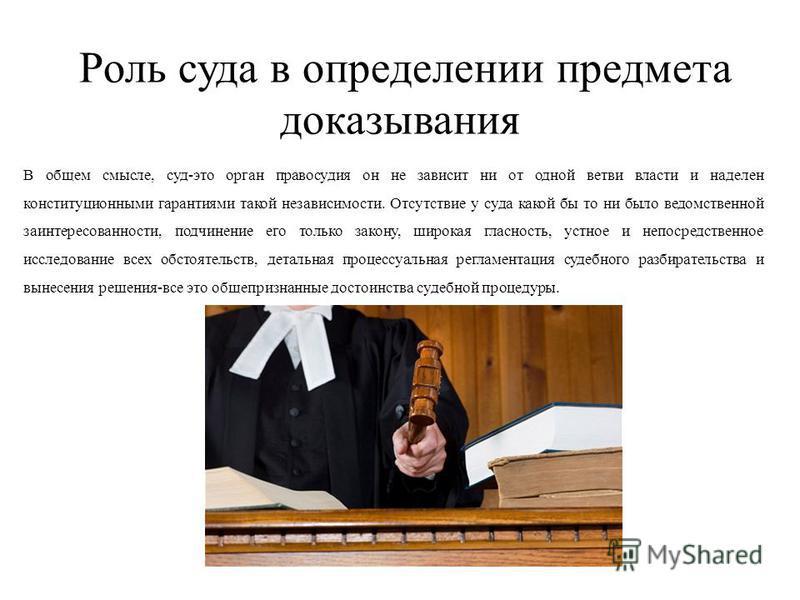 Роль суда в определении предмета доказывания В общем смысле, суд-это орган правосудия он не зависит ни от одной ветви власти и наделен конституционными гарантиями такой независимости. Отсутствие у суда какой бы то ни было ведомственной заинтересованн