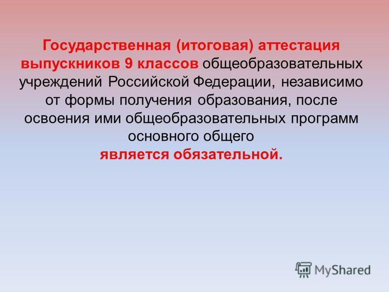 Государственная (итоговая) аттестация выпускников 9 классов общеобразовательных учреждений Российской Федерации, независимо от формы получения образования, после освоения ими общеобразовательных программ основного общего является обязательной.