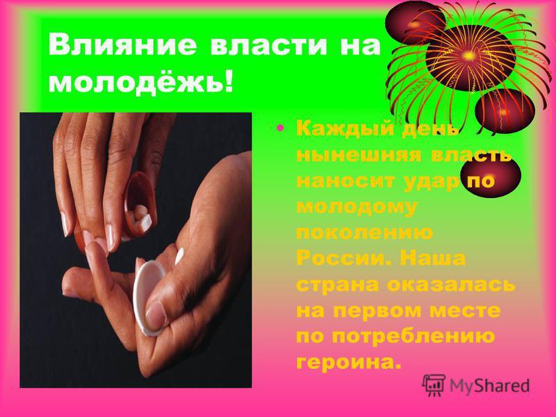 Влияние власти на молодёжь! Каждый день нынешняя власть наносит удар по молодому поколению России. Наша страна оказалась на первом месте по потреблению героина.