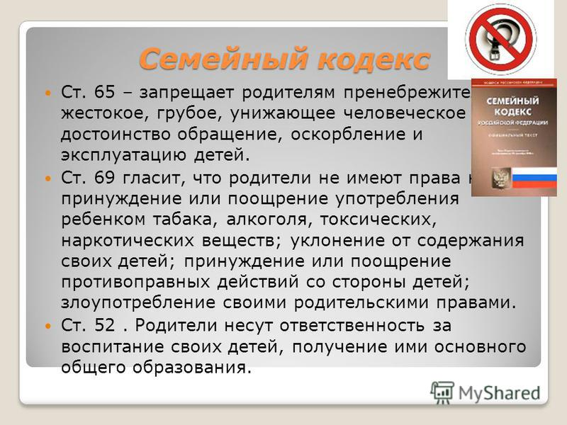 Семейный кодекс Ст. 65 – запрещает родителям пренебрежительное, жестокое, грубое, унижающее человеческое достоинство обращение, оскорбление и эксплуатацию детей. Ст. 69 гласит, что родители не имеют права на принуждение или поощрение употребления реб