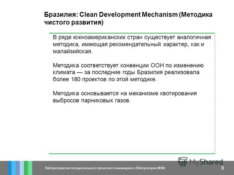 9 Лаборатория институционального проектного инжиниринга (Лаборатория ИПИ) Бразилия: Clean Development Mechanism (Методика чистого развития) В ряде южноамериканских стран существует аналогичная методика, имеющая рекомендательный характер, как и малайз