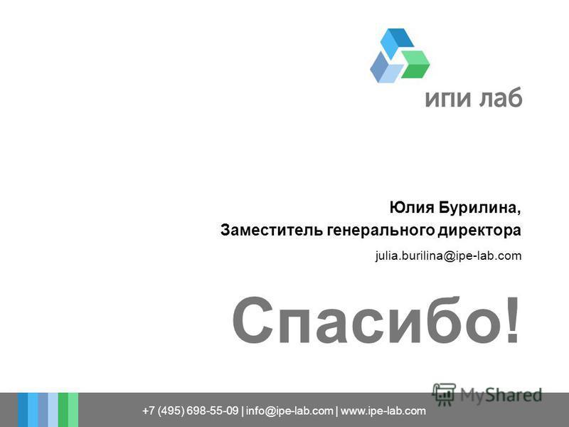 Спасибо! +7 (495) 698-55-09 | info@ipe-lab.com | www.ipe-lab.com Юлия Бурилина, Заместитель генерального директора julia.burilina@ipe-lab.com