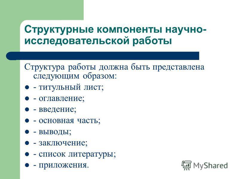 Структурные компоненты научно- исследовательской работы Структура работы должна быть представлена следующим образом: - титульный лист; - оглавление; - введение; - основная часть; - выводы; - заключение; - список литературы; - приложения.