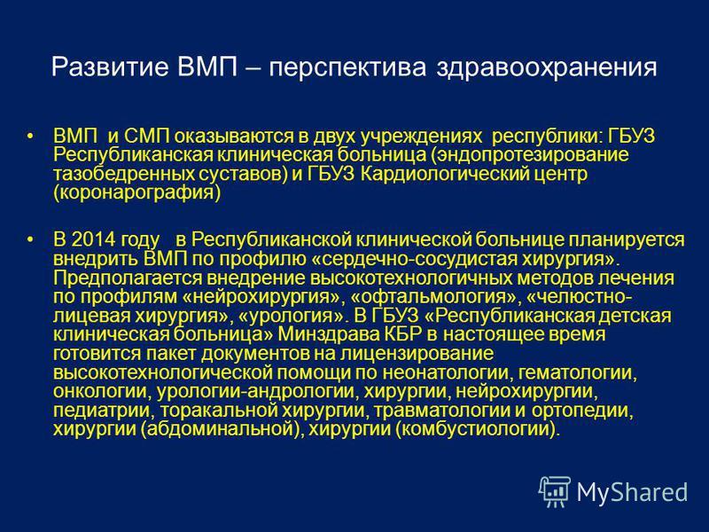 Развитие ВМП – перспектива здравоохранения ВМП и СМП оказываются в двух учреждениях республики: ГБУЗ Республиканская клиническая больница (эндопротезирование тазобедренных суставов) и ГБУЗ Кардиологический центр (коронарография) В 2014 году в Республ