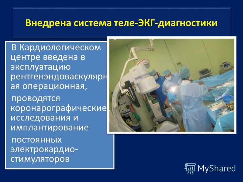 Внедрена система теле-ЭКГ-диагностики В Кардиологическом центре введена в эксплуатацию рентгенэндоваскулярн ая операционная, проводятся коронаро графические исследования и имплантированные постоянных электрокардиостимуляторов В Кардиологическом центр
