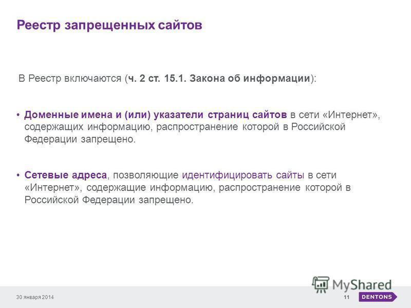 Реестр запрещенных сайтов 30 января 201411 В Реестр включаются (ч. 2 ст. 15.1. Закона об информации): Доменные имена и (или) указатели страниц сайтов в сети «Интернет», содержащих информацию, распространение которой в Российской Федерации запрещено.