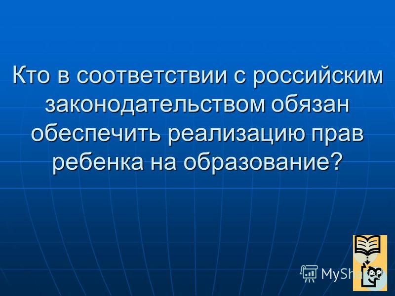 Кто в соответствии с российским законодательством обязан обеспечить реализацию прав ребенка на образование?
