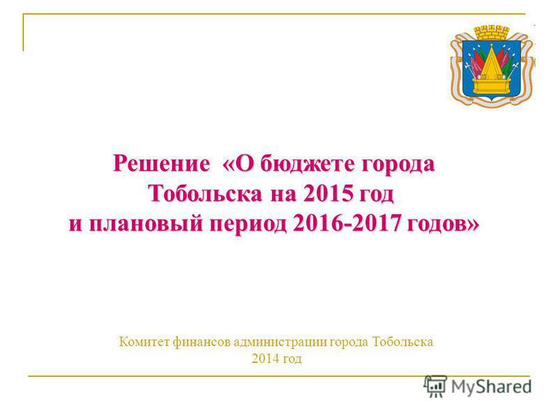 Решение «О бюджете города Тобольска на 2015 год и плановый период 2016-2017 годов» Комитет финансов администрации города Тобольска 2014 год