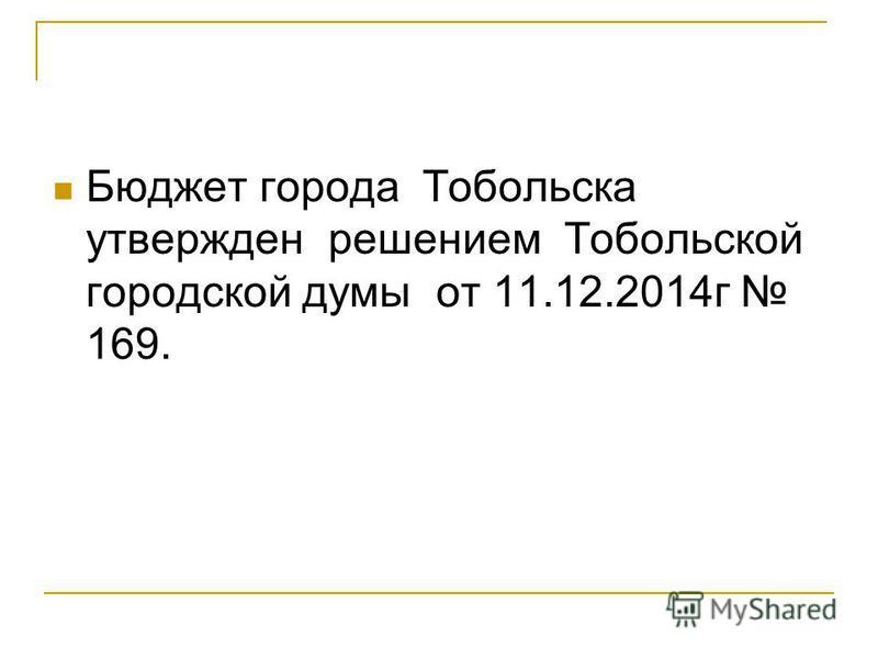 Бюджет города Тобольска утвержден решением Тобольской городской думы от 11.12.2014 г 169.