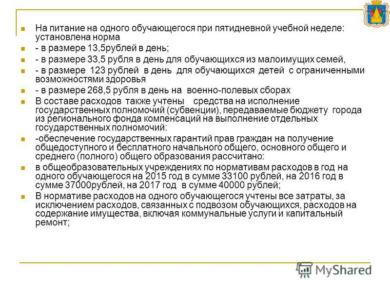 На питание на одного обучающегося при пятидневной учебной неделе: установлена норма - в размере 13,5 рублей в день; - в размере 33,5 рубля в день для обучающихся из малоимущих семей, - в размере 123 рублей в день для обучающихся детей с ограниченными