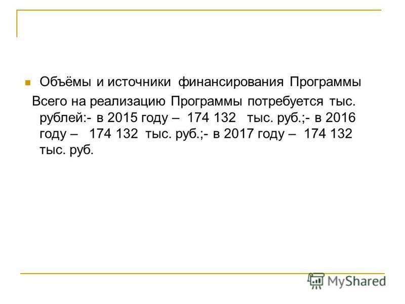 Объёмы и источники финансирования Программы Всего на реализацию Программы потребуется тыс. рублей:- в 2015 году – 174 132 тыс. руб.;- в 2016 году – 174 132 тыс. руб.;- в 2017 году – 174 132 тыс. руб.