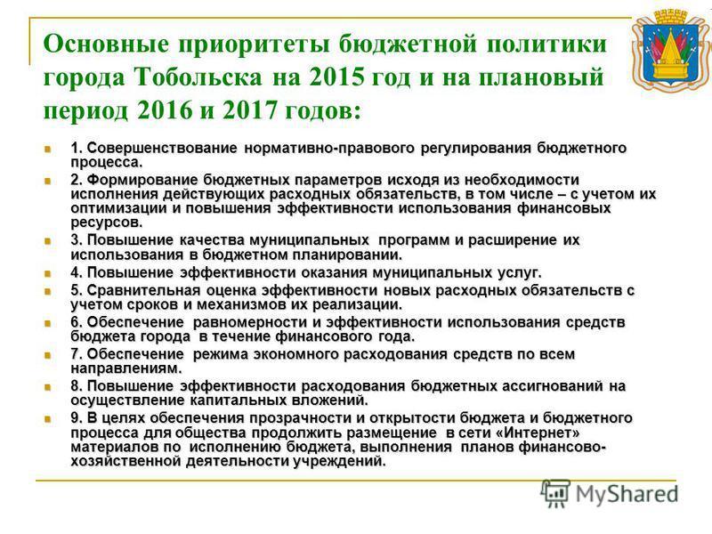 Основные приоритеты бюджетной политики города Тобольска на 2015 год и на плановый период 2016 и 2017 годов: 1. Совершенствование нормативно-правового регулирования бюджетного процесса. 1. Совершенствование нормативно-правового регулирования бюджетног