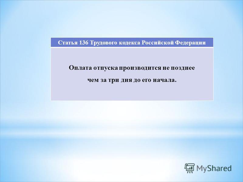 Статья 136 Трудового кодекса Российской Федерации Оплата отпуска производится не позднее чем за три дня до его начала.