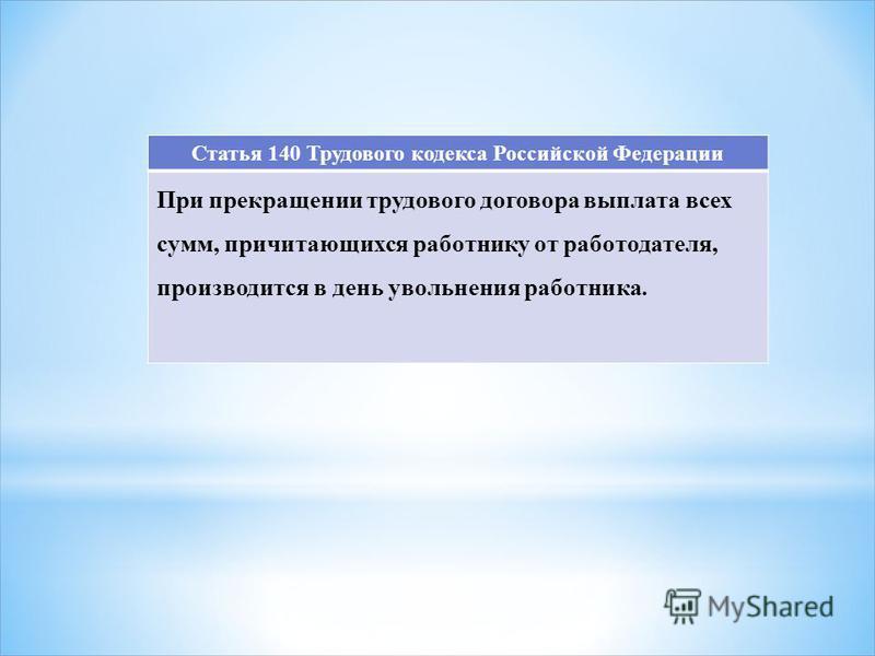 Статья 140 Трудового кодекса Российской Федерации При прекращении трудового договора выплата всех сумм, причитающихся работнику от работодателя, производится в день увольнения работника.