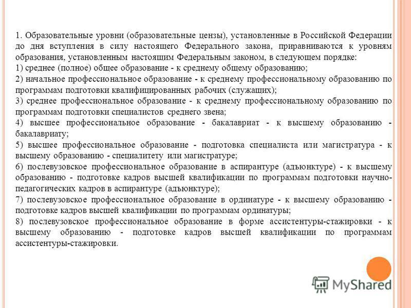 1. Образовательные уровни (образовательные цензы), установленные в Российской Федерации до дня вступления в силу настоящего Федерального закона, приравниваются к уровням образования, установленным настоящим Федеральным законом, в следующем порядке: 1