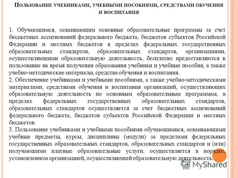 П ОЛЬЗОВАНИЕ УЧЕБНИКАМИ, УЧЕБНЫМИ ПОСОБИЯМИ, СРЕДСТВАМИ ОБУЧЕНИЯ И ВОСПИТАНИЯ 1. Обучающимся, осваивающим основные образовательные программы за счет бюджетных ассигнований федерального бюджета, бюджетов субъектов Российской Федерации и местных бюджет