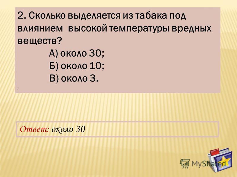 2. Сколько выделяется из табака под влиянием высокой температуры вредных веществ? А) около 30; Б) около 10; В) около 3.. Ответ: около 30