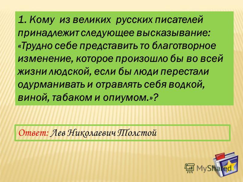 1. Кому из великих русских писателей принадлежит следующее высказывание: «Трудно себе представить то благотворное изменение, которое произошло бы во всей жизни людской, если бы люди перестали одурманивать и отравлять себя водкой, виной, табаком и опи
