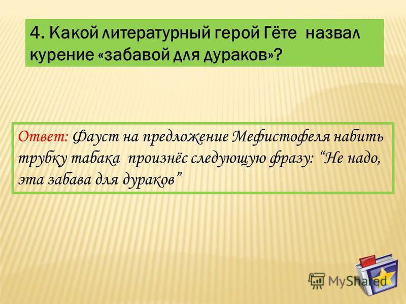 4. Какой литературный герой Гёте назвал курение «забавой для дураков»? Ответ: Фауст на предложение Мефистофеля набить трубку табака произнёс следующую фразу: Не надо, эта забава для дураков