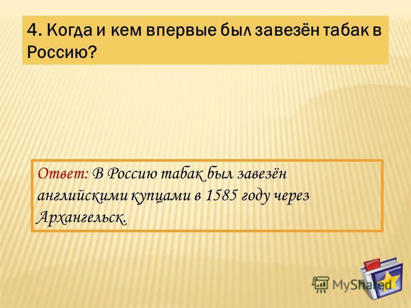 4. Когда и кем впервые был завезён табак в Россию? Ответ: В Россию табак был завезён английскими купцами в 1585 году через Архангельск.