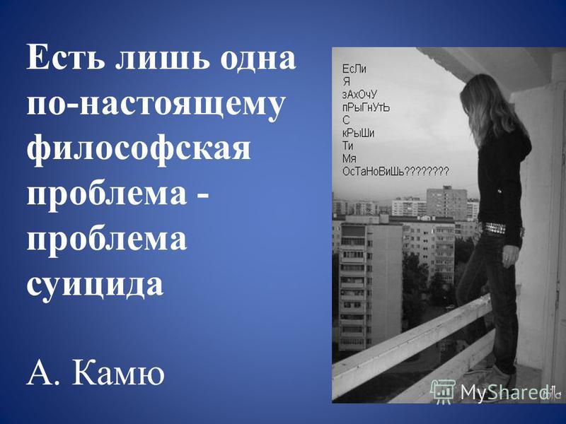 Есть лишь одна по-настоящему философская проблема - проблема суицида А. Камю