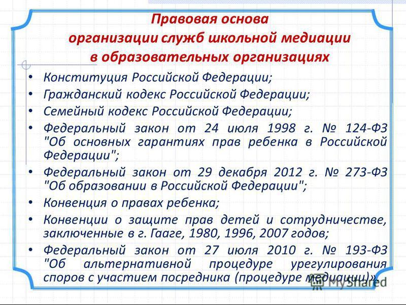 Правовая основа организации служб школьной медиации в образовательных организациях Конституция Российской Федерации; Гражданский кодекс Российской Федерации; Семейный кодекс Российской Федерации; Федеральный закон от 24 июля 1998 г. 124-ФЗ