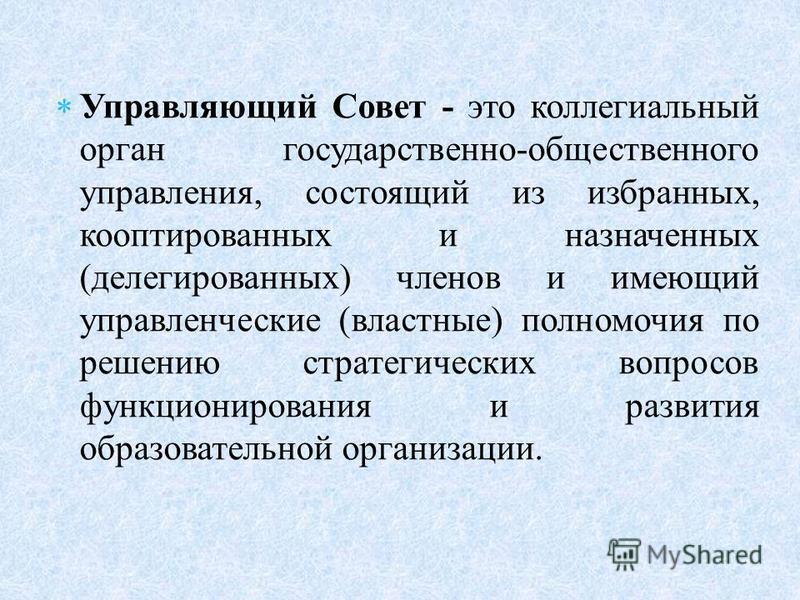 Управляющий Совет - это коллегиальный орган государственно-общественного управления, состоящий из избранных, кооптированных и назначенных (делегированных) членов и имеющий управленческие (властные) полномочия по решению стратегических вопросов функци