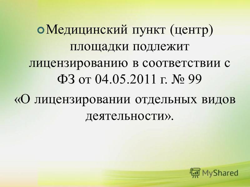 Медицинский пункт (центр) площадки подлежит лицензированию в соответствии с ФЗ от 04.05.2011 г. 99 «О лицензировании отдельных видов деятельности».