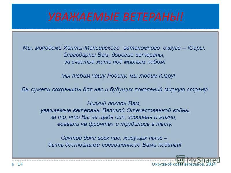 Окружной совет ветеранов, 2014 14 Мы, молодежь Ханты-Мансийского автономного округа – Югры, благодарны Вам, дорогие ветераны, за счастье жить под мирным небом! Мы любим нашу Родину, мы любим Югру! Вы сумели сохранить для нас и будущих поколений мирну