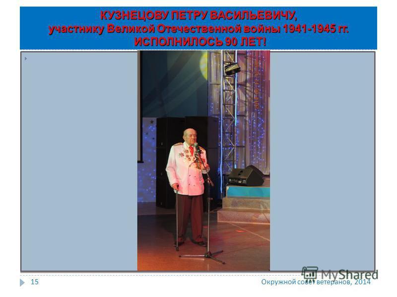 Окружной совет ветеранов, 2014 15 КУЗНЕЦОВУ ПЕТРУ ВАСИЛЬЕВИЧУ, участнику Великой Отечественной войны 1941-1945 гг. ИСПОЛНИЛОСЬ 90 ЛЕТ!