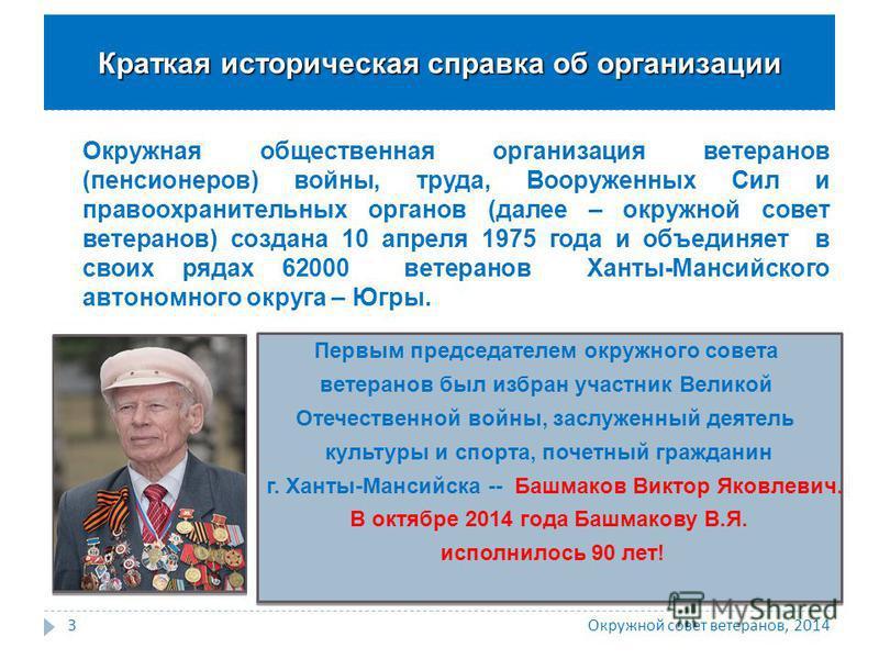 Окружная общественная организация ветеранов (пенсионеров) войны, труда, Вооруженных Сил и правоохранительных органов (далее – окружной совет ветеранов) создана 10 апреля 1975 года и объединяет в своих рядах 62000 ветеранов Ханты-Мансийского автономно